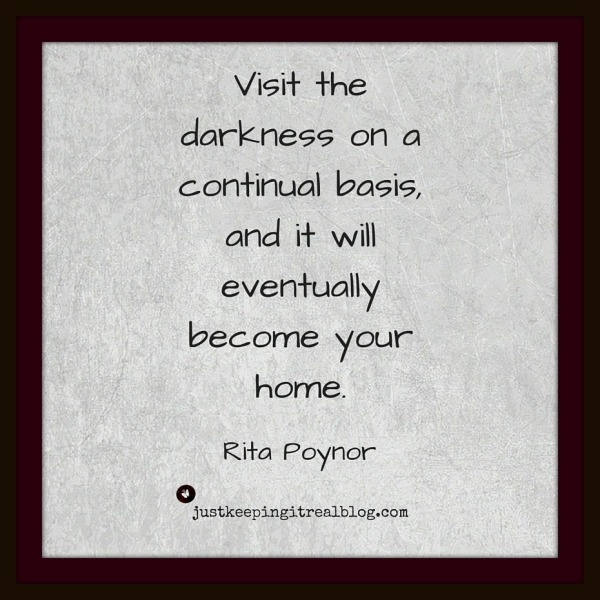 Visit the darkness on a continual basis, and it will eventually become your home.